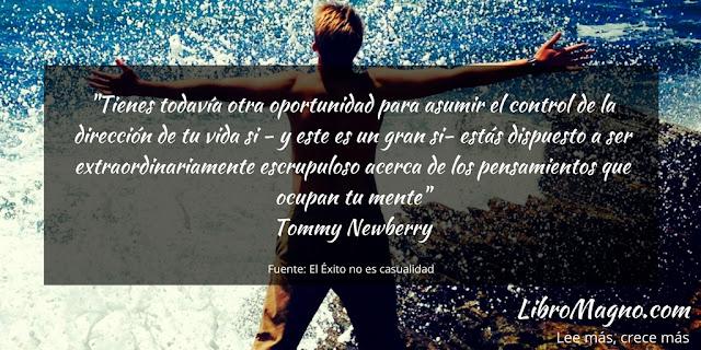 """""""Tienes todavía otra oportunidad para asumir el control de la dirección de tu vida si - y este es un gran si- estás dispuesto a ser extraordinariamente escrupuloso acerca de los pensamientos que ocupan tu mente""""   Tommy Newberry"""
