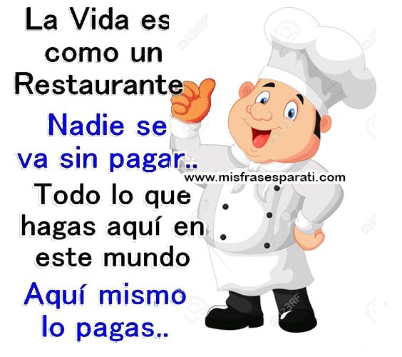 La vida es como un restaurante, nadie se va sin pagar... Todo lo que hagas aquí en este mundo, aquí mismo lo pagas