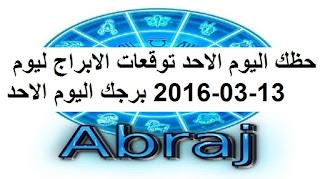 حظك اليوم الاحد توقعات الابراج ليوم 13-03-2016 برجك اليوم الاحد