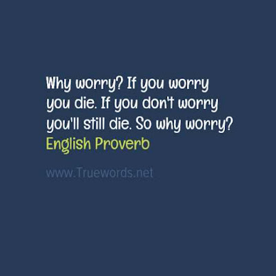Why worry? If you worry you die. If you don't worry you'll still die. So why worry