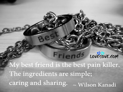 Quotes about friends:My best friend is the best pain killer. The ingredients are simple; caring and sharing.