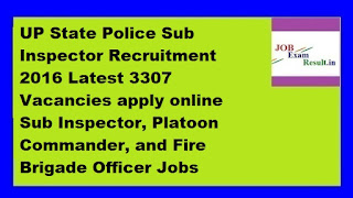 UP State Police Sub Inspector Recruitment 2016 Latest 3307 Vacancies apply online Sub Inspector, Platoon Commander, and Fire Brigade Officer Jobs