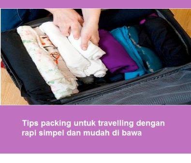 Tips packing untuk travelling dengan rapi simpel dan mudah di bawa