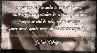 """""""Aunque no esté de moda te pido una mano, mis entrañas no entienden de estética y cambios. Aunque no esté de moda repite conmigo: Quiero amor, quiero amor, quiero amor compartido..."""" Silvio Rodríguez"""