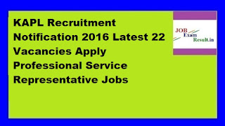 KAPL Recruitment Notification 2016 Latest 22 Vacancies Apply Professional Service Representative Jobs