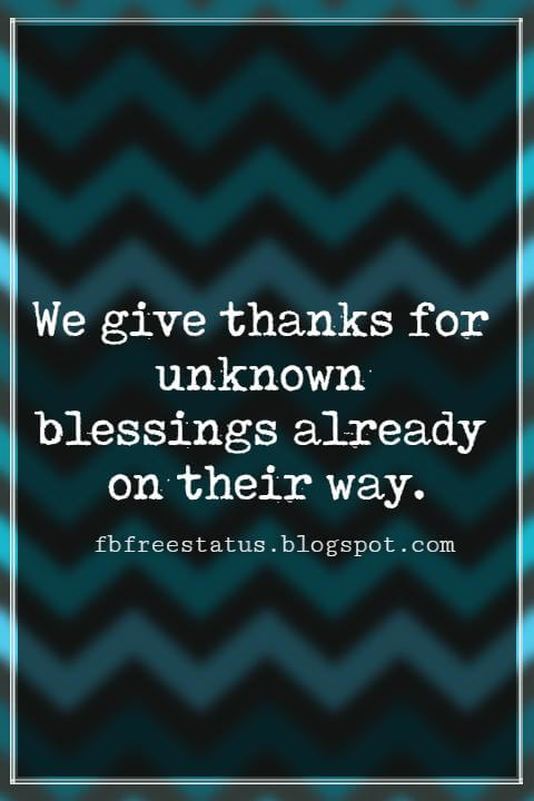 Inspiring Thanksgiving Quotes, We give thanks for unknown blessings already on their way. - Anonymous Author