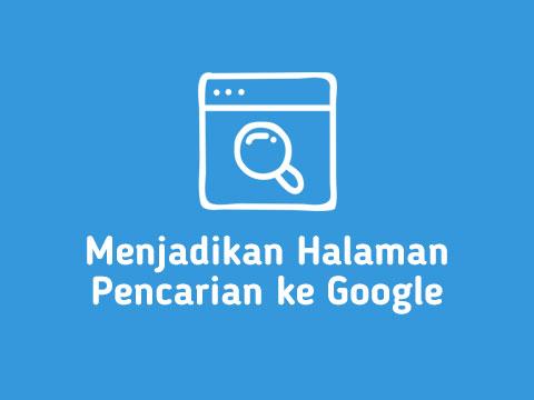 Panduan Cara Menjadikan Halaman Pencarian ke Google