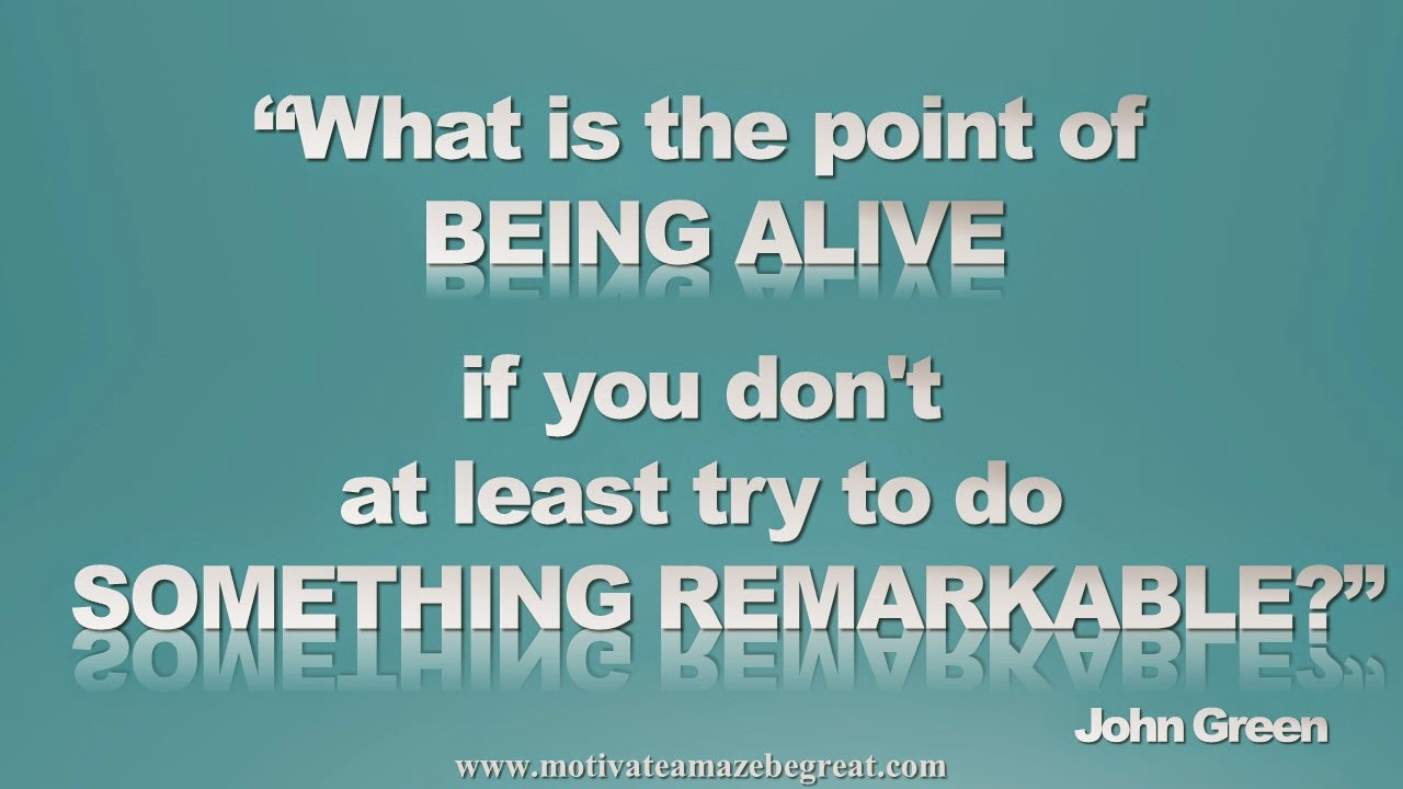 Picture quote featured in our Inspirational Picture Quotes To Achieve Success in Life: What is the point of being alive if you don't at least try to do something remarkable? - John Green