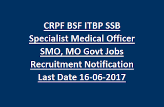 CRPF BSF ITBP SSB Specialist Medical Officer SMO, MO Govt Jobs Recruitment Notification Last Date 16-06-2017