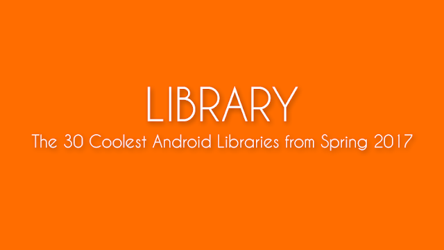 [LIBRARY] The 30 Coolest Android Libraries from Spring 2017