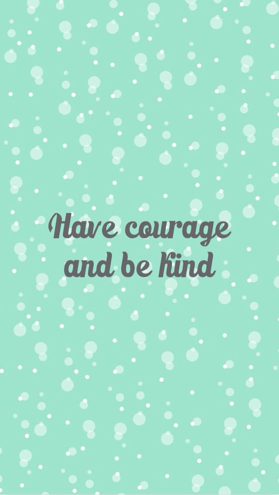 Have Courage and be Kind - Mobile Wallpaper - Papel de Parede / Imagem de Fundo / Photo ...