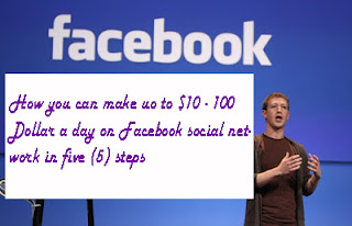 HOW YOU CAN MAKE UP TO $10 – 100 DOLLAR A DAY ON FACEBOOK SOCIAL NETWORK IN FIVE (5) STEPS