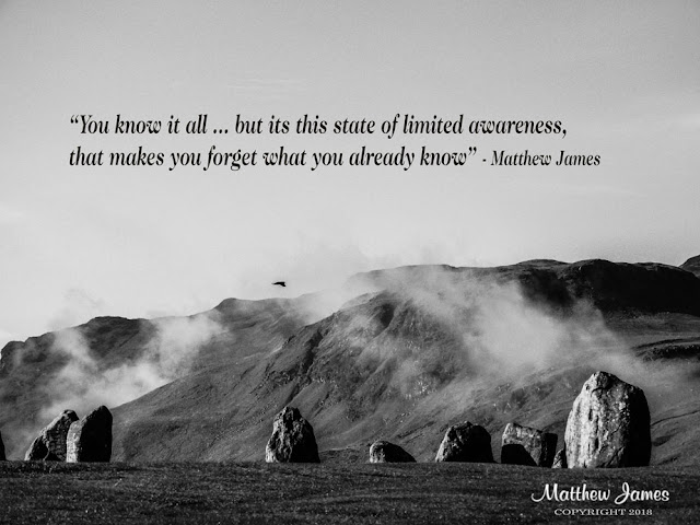 """You know it all ... but its this state of limited awareness, that makes you forget what you already know"" - Matthew James"