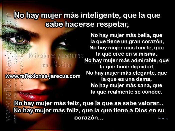 No hay mujer más inteligente, que la que sabe hacerse respetar, No hay mujer más bella, que la que tiene un gran corazón, No hay mujer más fuerte, que la que cree en si misma,