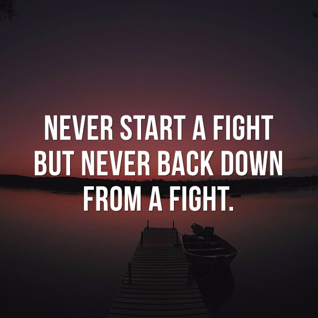 Never start a fight, but, never back down from a fight. - Beautiful Quotes with Pictures