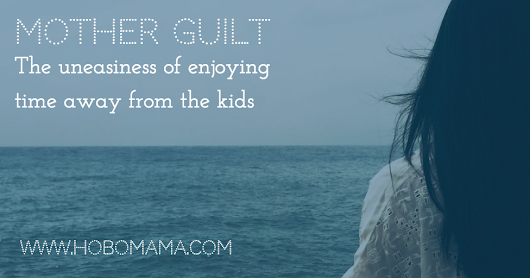 Mother guilt: The uneasiness of time away from the kids