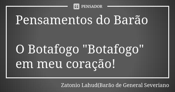 """Pensamentos do Barão: O Botafogo """"Botafogo"""" em meu coração"""