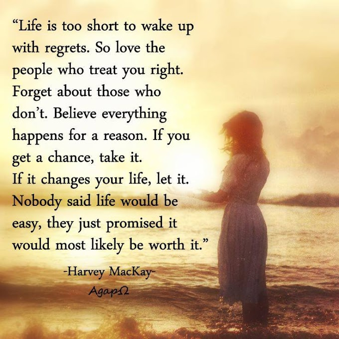 Life is too short to wake up with regrets. So love the people who treat you right. Forget about those who don't. Believe everything happens for a reason. If you get a chance, take it. If it changes your life, let it. Nobody said life would be easy, they just promised it would most likely be worth it.