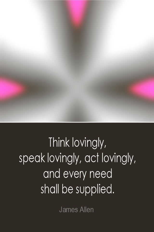 visual quote - image quotation: Think lovingly, speak lovingly, act lovingly, and every need shall be supplied. - James Allen