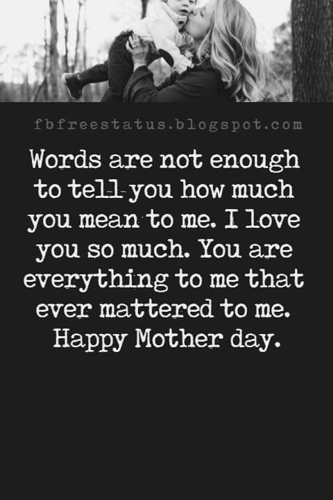 happy-mothers day picture messages, Words are not enough to tell you how much you mean to me. I love you so much. You are everything to me that ever mattered to me. Happy Mother day.