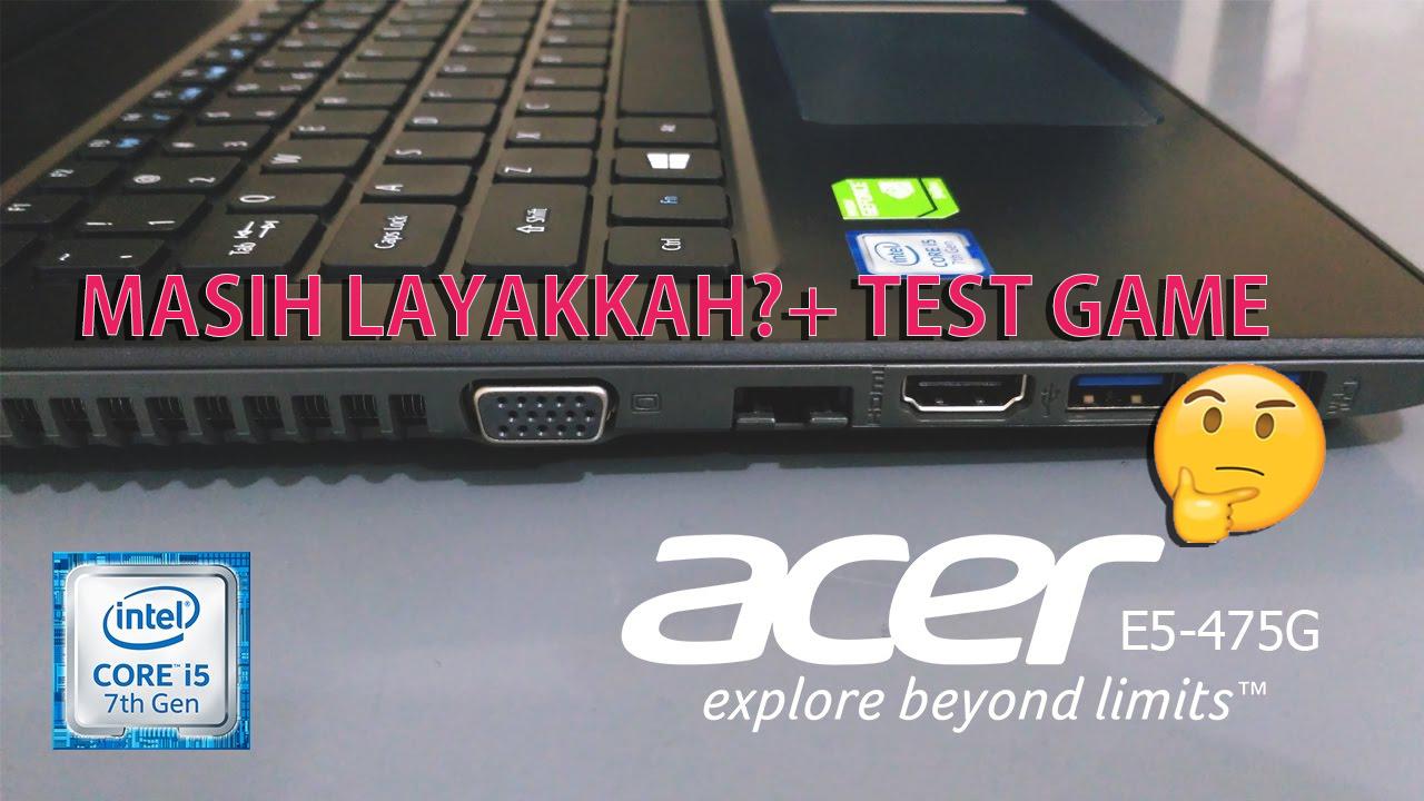 Masih Layakkah Latop Acer E5 475g Di Tahun 2018 Tolong Kasih Video Test Game Terbaru Untuk Laptop Ini