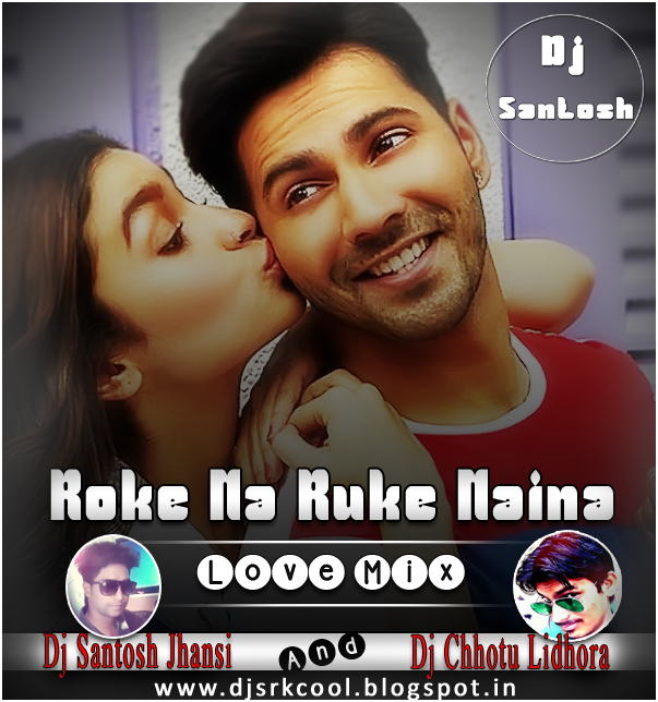 Phirbhi Tujuko Chahunga Song Download: DJ SANTOSH JHANSI: Roke Na Ruke Naina (BKD) Love Mix