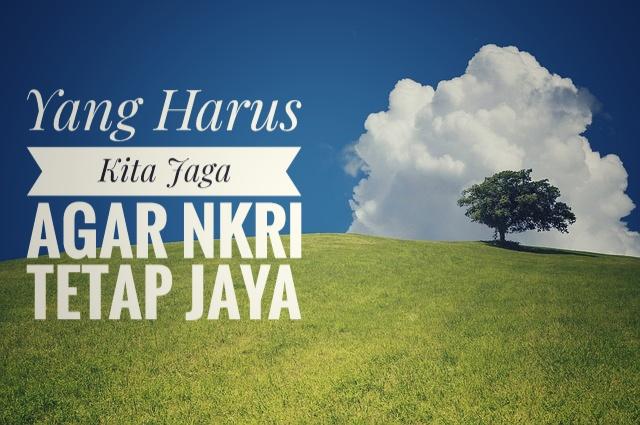 Yang  Harus Kita Jaga, Agar NKRI Tetap Jaya