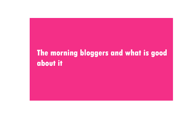The morning bloggers and what is good about it