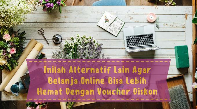 Inilah Alternatif Lain Agar Belanja Online Bisa Lebih Hemat Dengan Voucher Diskon