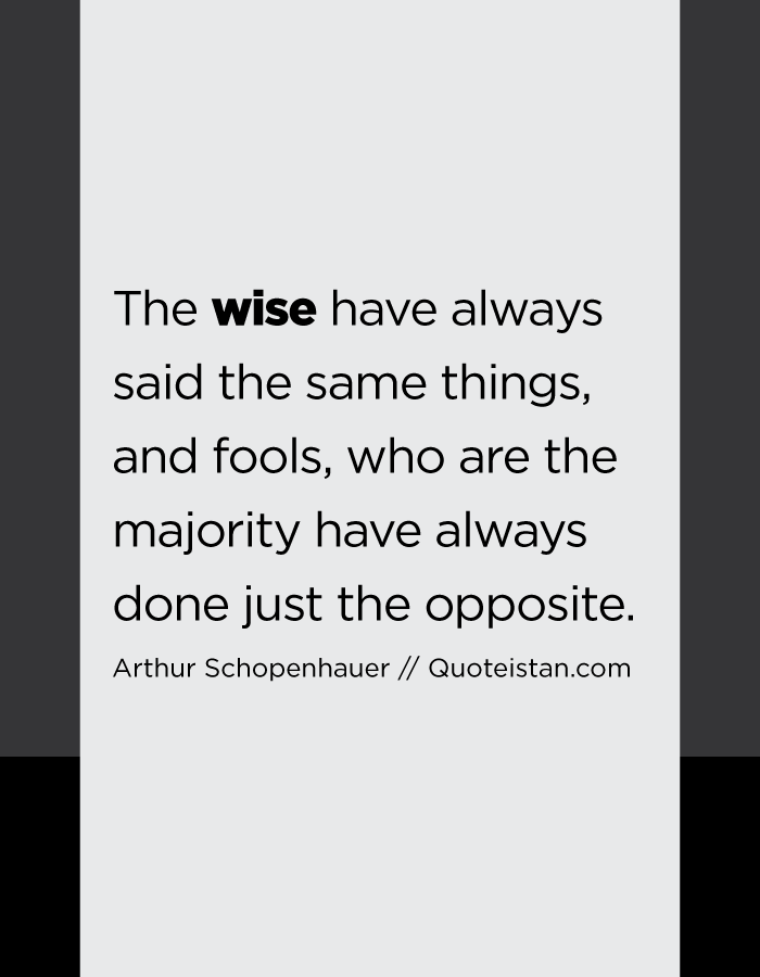 The wise have always said the same things, and fools, who are the majority have always done just the opposite.
