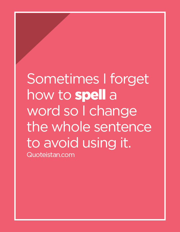 Sometimes I forget how to spell a word so I change the whole sentence to avoid using it.