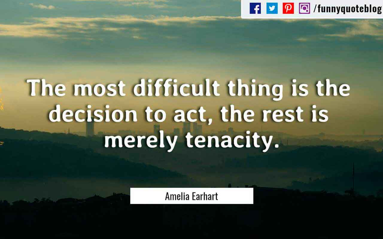 The most difficult thing is the decision to act, the rest is merely tenacity. ? Amelia Earhart Quote
