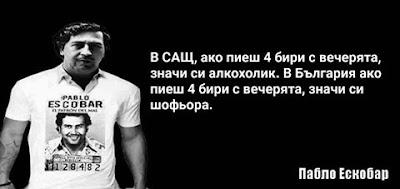 В Сащ, ако пиеш 4 бири с вечерята, значи си алкохолик. В България ако пиеш 4 бири с вечерята, значи си шофьора. - Пабло Ескобар