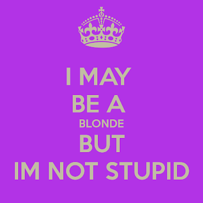 I may be a blonde but I'm not stupid