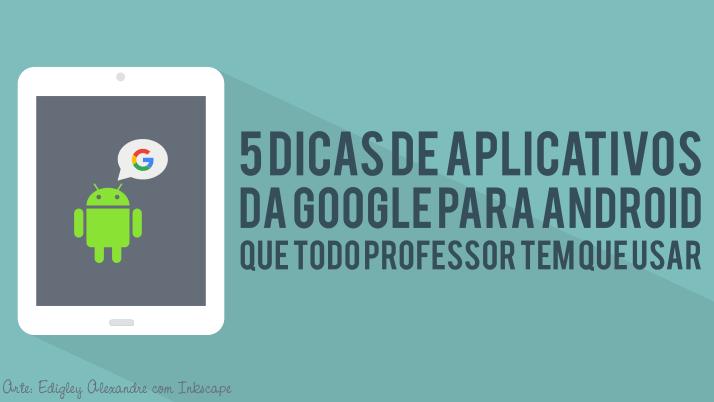 5 dicas de aplicativos da Goolge para Android que todo professor tem que usar