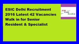 ESIC Delhi Recruitment 2016 Latest 42 Vacancies Walk in for Senior Resident & Specialist