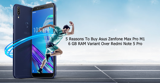 5 Reasons To Buy Asus Zenfone Max Pro M1 6 GB RAM Variant Over Redmi Note 5 Pro