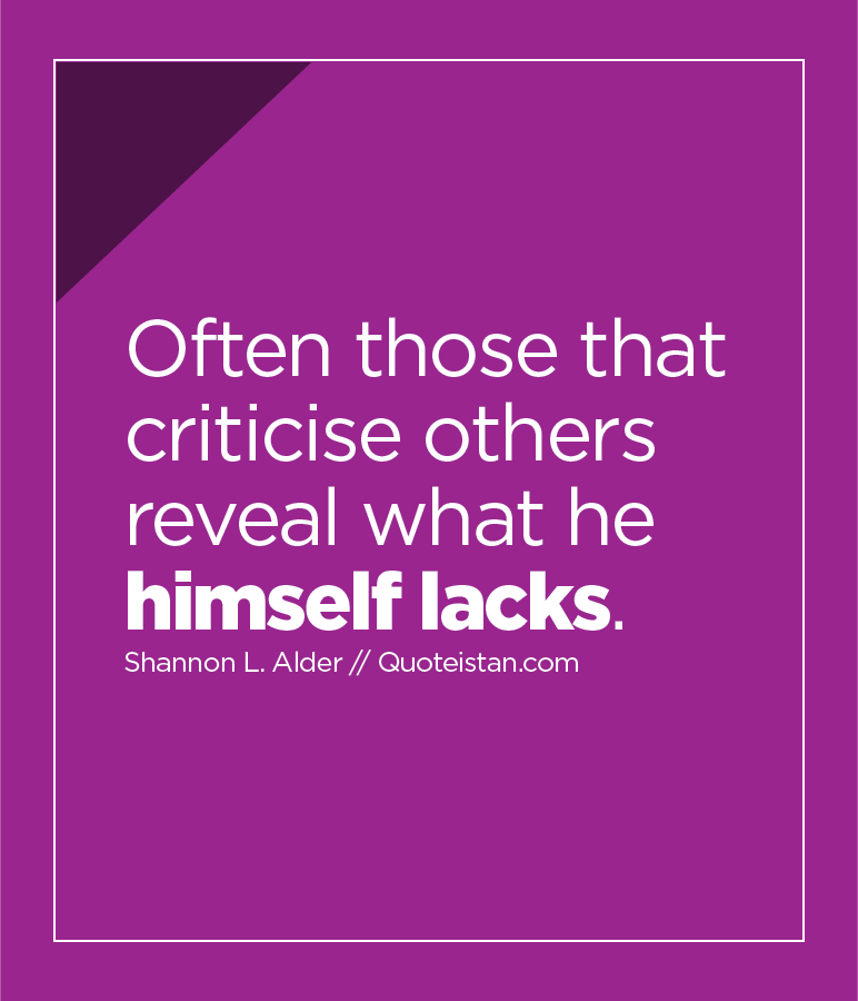 Often those that criticise others reveal what he himself lacks.