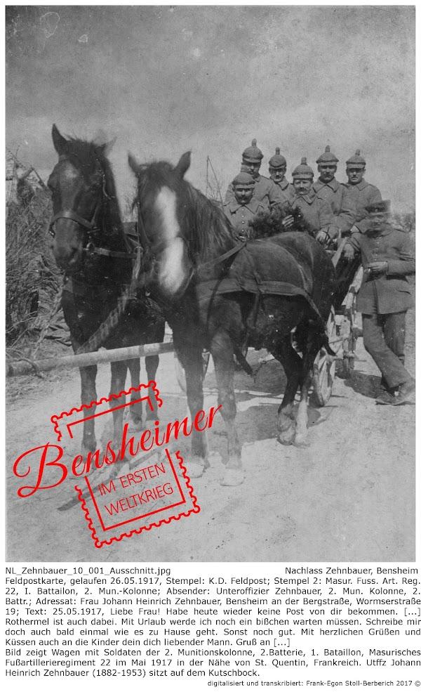 NL_Zehnbauer_10_001_Ausschnitt.jpg; Nachlass Zehnbauer, Bensheim; Feldpostkarte, gelaufen 26.05.1917, Stempel: K.D. Feldpost; Stempel 2: Masur. Fuss. Art. Reg. 22, I. Battailon, 2. Mun.-Kolonne; Absender: Unteroffizier Zehnbauer, 2. Mun. Kolonne, 2. Battr.; Adressat: Frau Johann Heinrich Zehnbauer, Bensheim an der Bergstraße, Wormserstraße 19; Text: 25.05.1917, Liebe Frau! Habe heute wieder keine Post von dir bekommen. [...] Rothermel ist auch dabei. Mit Urlaub werde ich noch ein bißchen warten müssen. Schreibe mir doch auch bald einmal wie es zu Hause geht. Sonst noch gut. Mit herzlichen Grüßen und Küssen auch an die Kinder dein dich liebender Mann. Gruß an [...]; Bild zeigt Wagen mit Soldaten der 2. Munitionskolonne, 2.Batterie, 1. Bataillon, Masurisches Fußartillerieregiment 22 im Mai 1917 in der Nähe von St. Quentin, Frankreich. Utffz Johann Heinrich Zehnbauer (1882-1953) sitzt auf dem Kutschbock; digitalisiert und transkribiert: Frank-Egon Stoll-Berberich 2017 ©