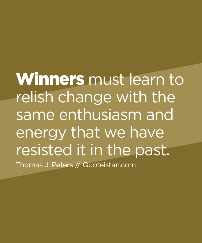 Winners must learn to relish change with the same enthusiasm and energy that we have resisted it in the past.