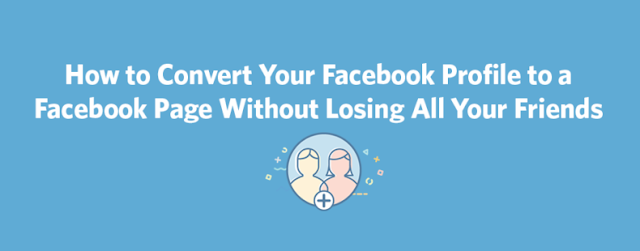 How to Convert Your Facebook Profile to a Facebook Page Without Losing All Your Friends