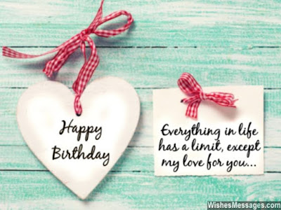 Happy Birthday Wishes And Quotes For the Love Ones: everything in life has a limit, except my love for you,