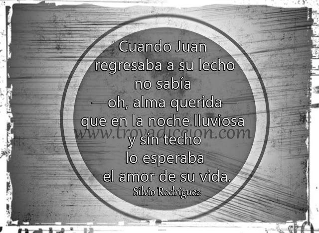 Cuando Juan regresaba a su lecho  no sabía ―oh, alma querida―  que en la noche lluviosa y sin techo  lo esperaba el amor de su vida.