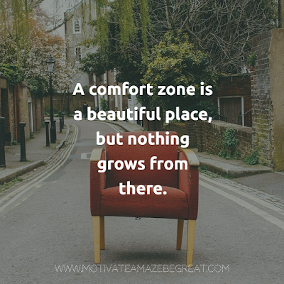 "Super Motivational Guotes:  ""A comfort zone is a beautiful place, but nothing grows from there."""