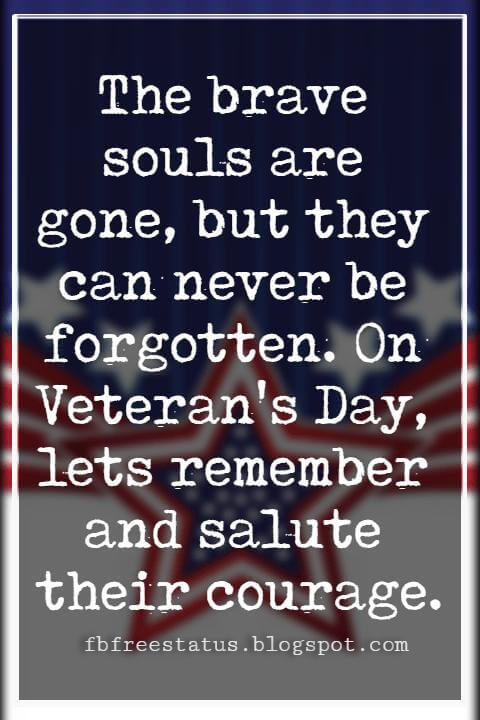 Happy Veterans Day Quotes & Happy Veterans Day Messages, The brave souls are gone, but they can never be forgotten. On Veteran's Day, lets remember and salute their courage.
