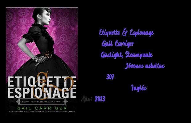 Título: Etiquette & Espionage. Autora: Gail Carriger. Género: Gaslight, Steampunk. Público objetivo: Jóvenes adultos. Páginas: 307. Idioma disponible: Inglés. Año: 2013