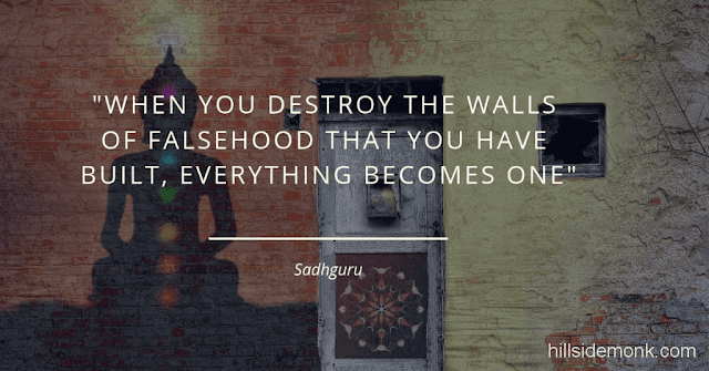 Sadguru Quotes-3 When you destroy the walls of falsehood that you have built, everything becomes one. Only when you merge with the existence, you are free. As long as you and the existence are separated there is no such thing as freedom. -Sadhguru