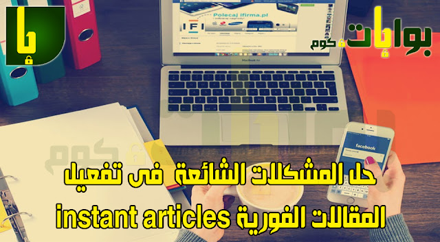 حل المشكلات الشائعة  فى تفعيل المقالات الفورية instant articles على الفيسبوك