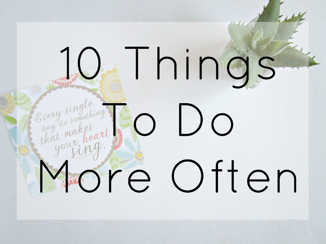 10 Things To Do More Often from Courtney's Little Things