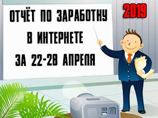 Отчёт по заработку в Интернете за 22-28 апреля 2019 года